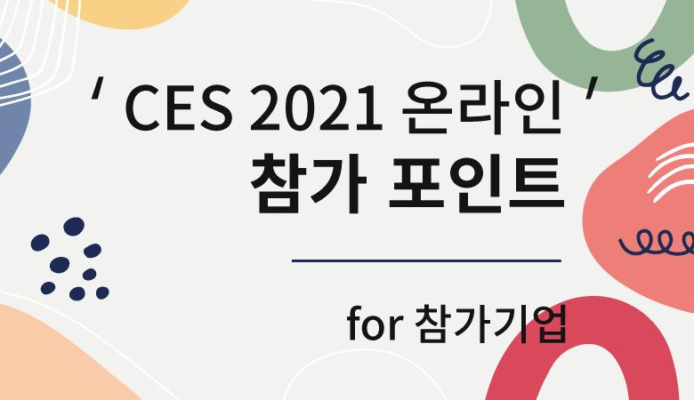 'CES 2021 온라인' 참가 포인트 - 참가 준비 중인 기업을 위한 정보들