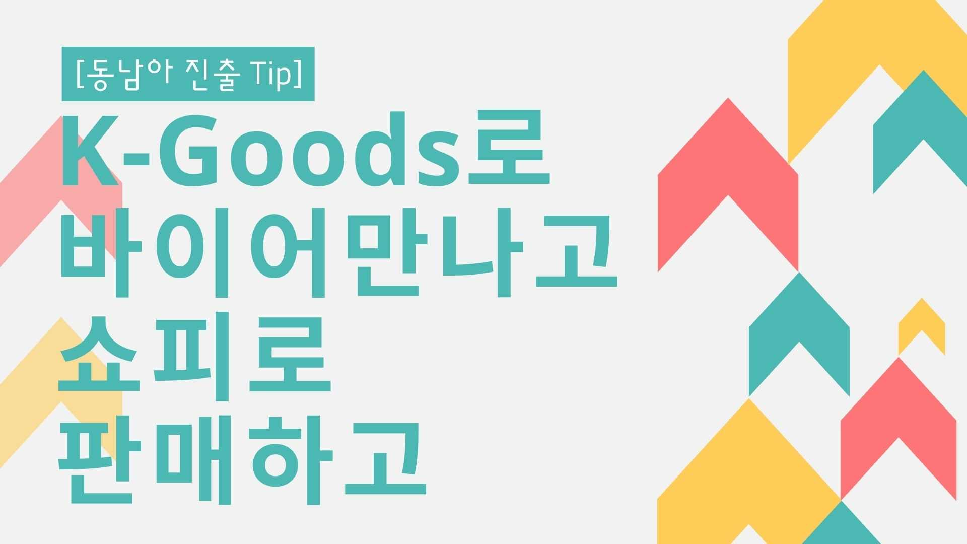 [동남아 진출 Tip] K-Goods로 바이어만나고, 쇼피로 판매하고